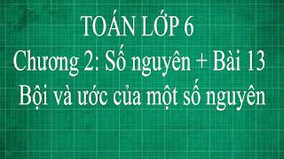 Toán lớp 6 Bài 13 Bội và ước của một số nguyên Chương 2 số nguyên | thầy lợi toán đại số lớp 6 tập 1