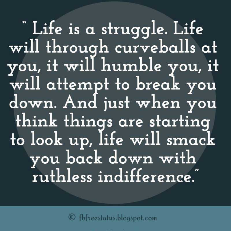 Never Giving Up Quote, Life is a struggle. Life will through curveballs at you, it will humble you, it will attempt to break you down. And just when you think things are starting to look up, life will smack you back down with ruthless indifference.