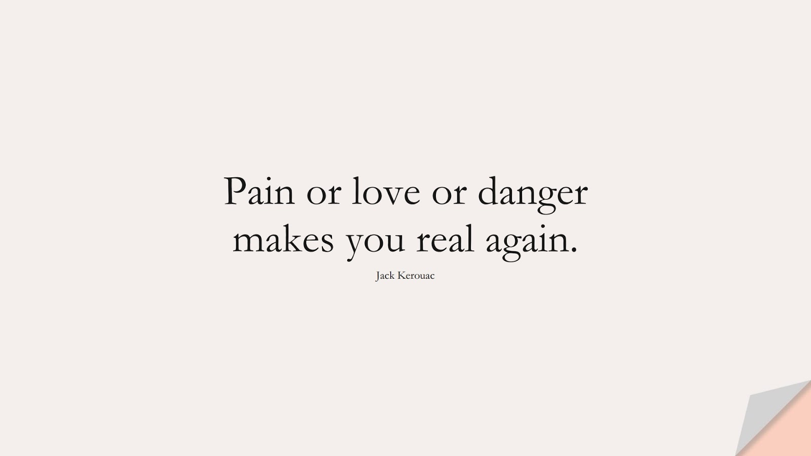 Pain or love or danger makes you real again. (Jack Kerouac);  #InspirationalQuotes