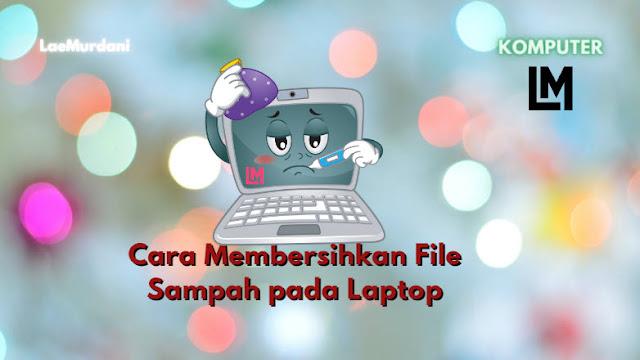 Cara Membersihkan dan Menghapus File Sampah pada Laptop