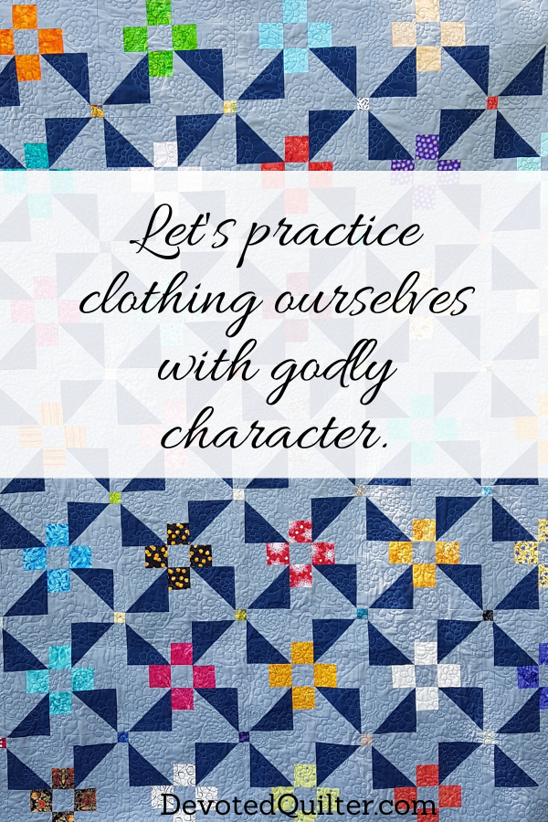 Let's practice clothing ourselves with godly character | DevotedQuilter.com