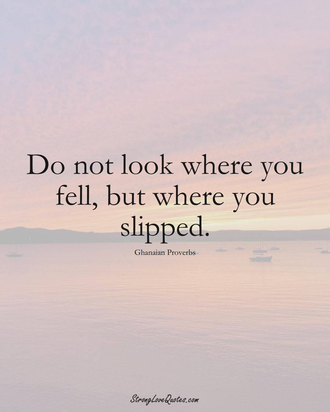 Do not look where you fell, but where you slipped. (Ghanaian Sayings);  #AfricanSayings