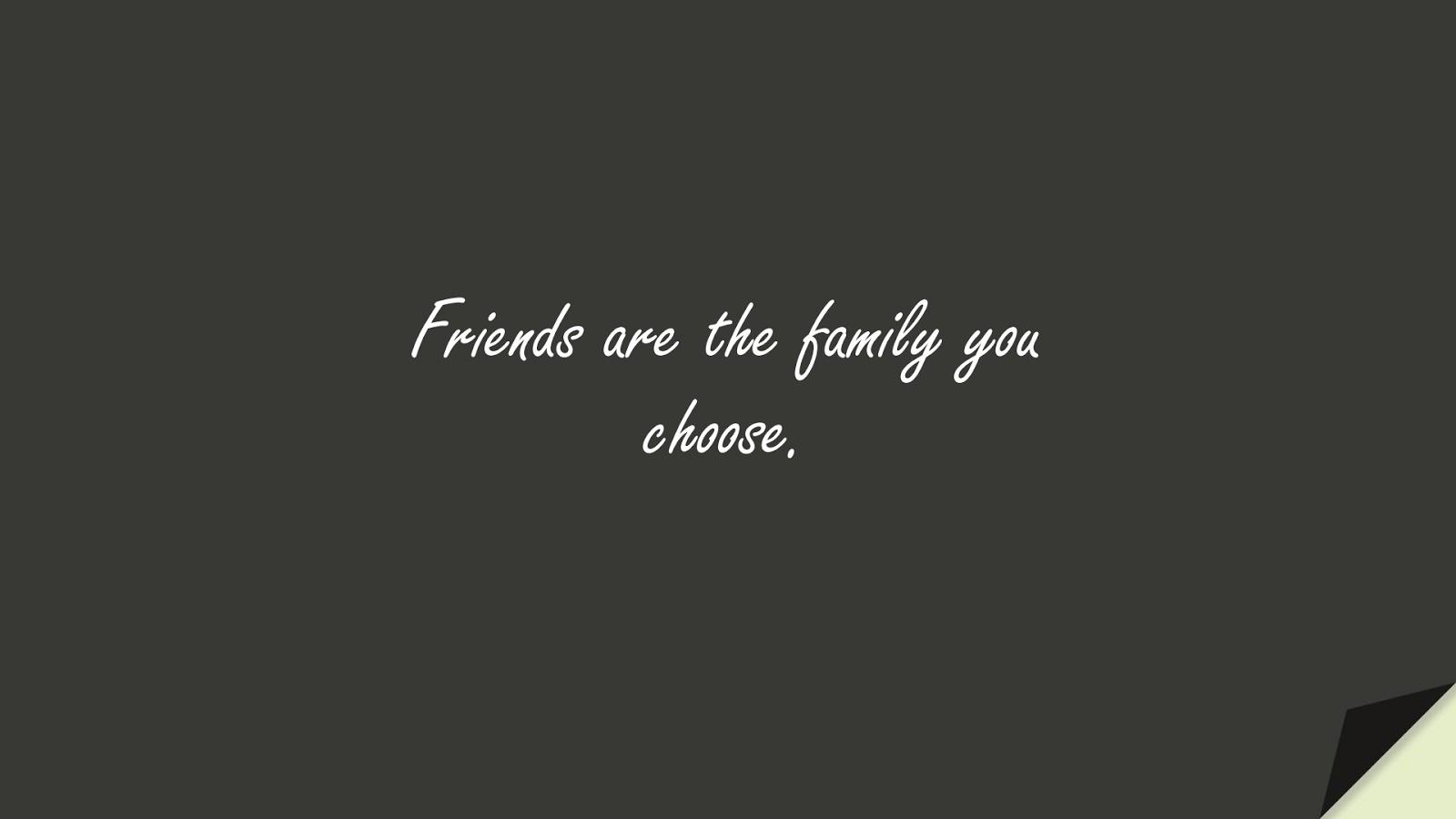 Friends are the family you choose.FALSE