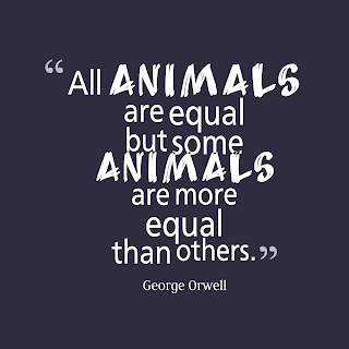 All animals are equal, but some animals are more equal than others. By - George Orwell