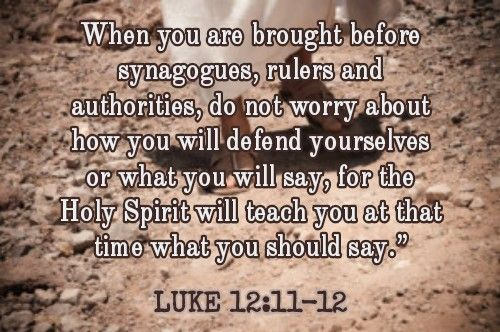 When you are brought before synagogues, rulers and authorities, do not worry about how you will defend yourselves or what you will say, for the Holy Spirit will teach you at that time what you should say.