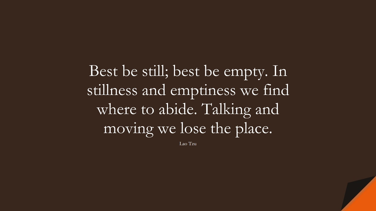 Best be still; best be empty. In stillness and emptiness we find where to abide. Talking and moving we lose the place. (Lao Tzu);  #CalmQuotes