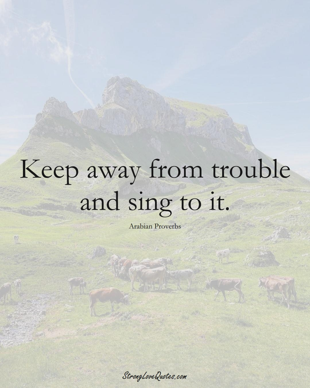 Keep away from trouble and sing to it. (Arabian Sayings);  #aVarietyofCulturesSayings