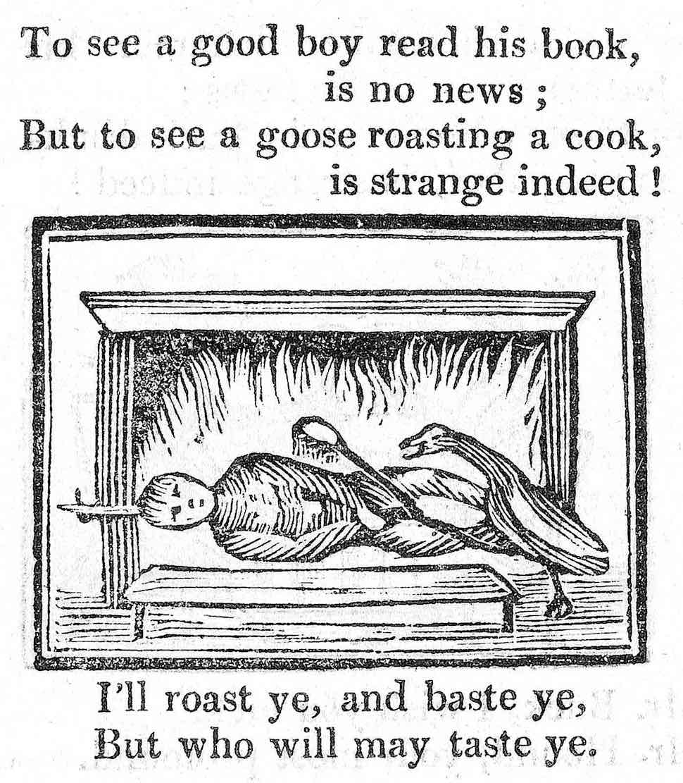 an 1820 children's book illustration, To see a good boy read his book is no news ... but to see a goose roasting a cook is strange indeed! I'll roast ye and baste ye but who will may taste ye