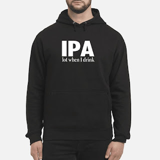 IPA Lot When I Drink Shirt 6
