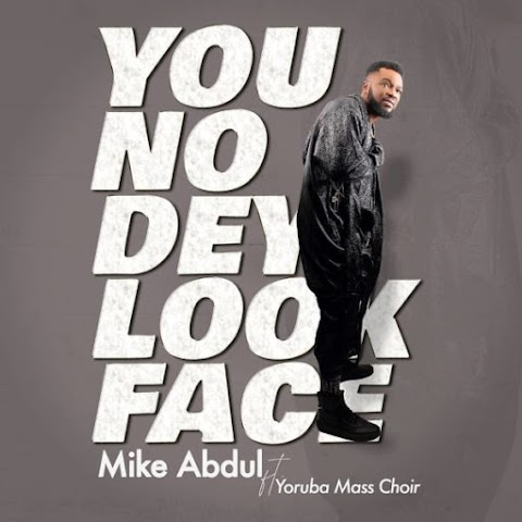 [Music + Video] You No Dey Look Face – Mike Abdul Ft. Yoruba Mass Choir