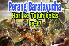 Sejarah Perang Baratayudha di Hari Ke Tujuh belas (ke-17(, Dalam Kisah Mahabharata