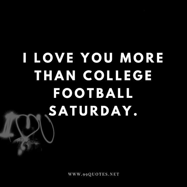 I love you more than college football saturday.