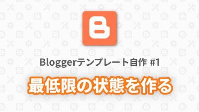 Bloggerテンプレート自作 #1:最低限の状態を作る