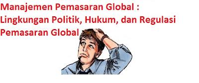 Manajemen Pemasaran Global : Lingkungan Politik, Hukum, dan Regulasi Pemasaran Global