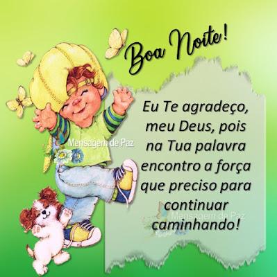 Eu Te agradeço, meu Deus, pois na Tua palavra encontro a força  que preciso para continuar caminhando! Boa Noite!