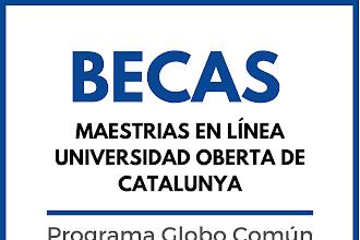 PROGRAMA DE BECAS DE MAESTRIAS EN LÍNEA UNIVERSIDAD OBERTA DE CATALUNYA PRIMER SEMESTRE 2021-2022