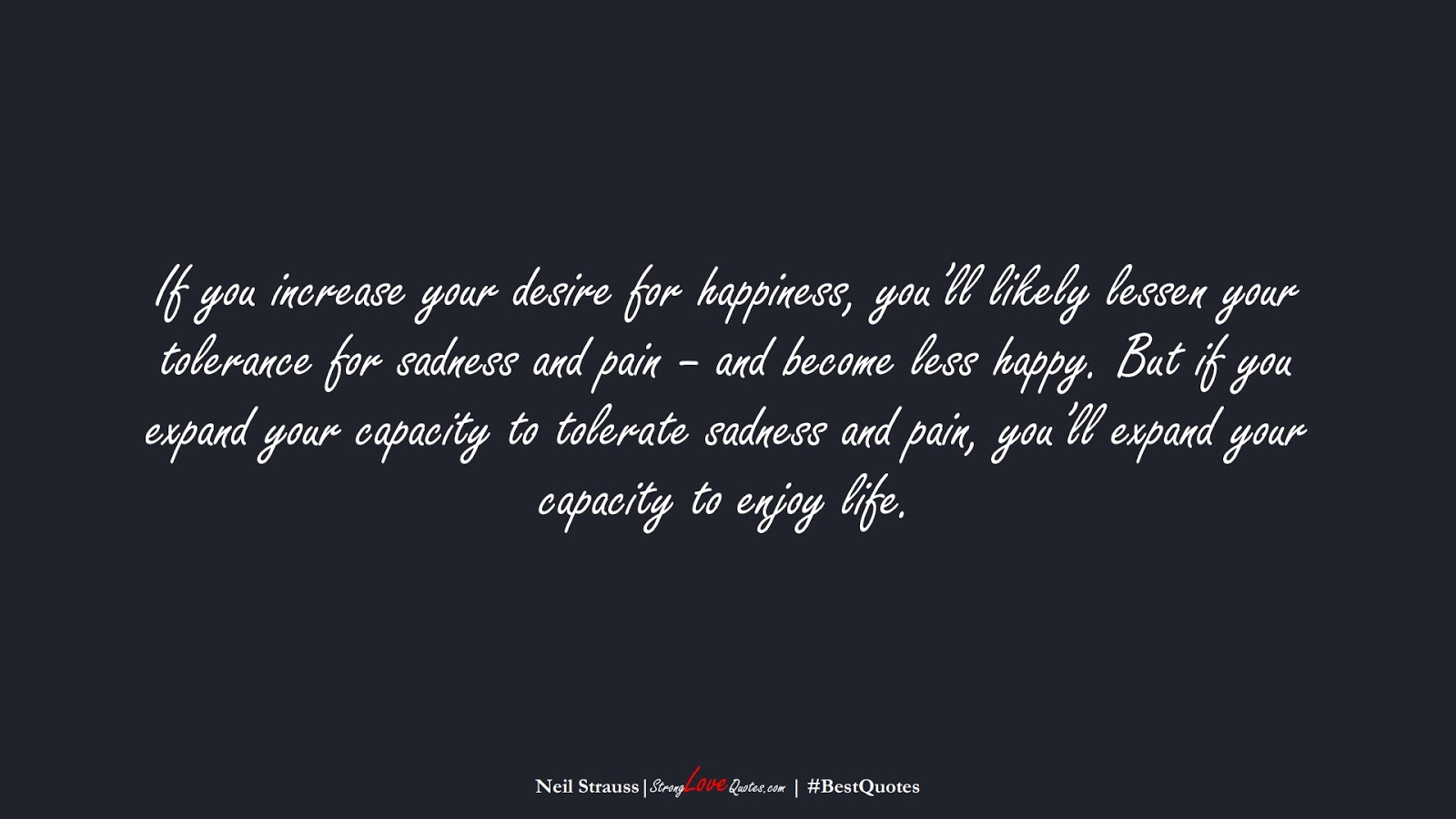 If you increase your desire for happiness, you'll likely lessen your tolerance for sadness and pain – and become less happy. But if you expand your capacity to tolerate sadness and pain, you'll expand your capacity to enjoy life. (Neil Strauss);  #BestQuotes