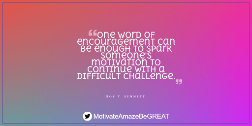 """Positive Mindset Quotes And Motivational Words For Bad Times: """"One word of encouragement can be enough to spark someone's motivation to continue with a difficult challenge."""" - Roy T. Bennet"""