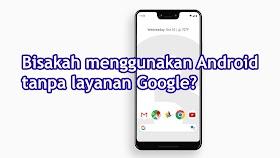 Cara Menggunakan Android Tanpa Layanan Google