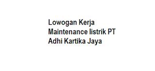 Lowogan Kerja Maintenance listrik PT Adhi Kartika Jaya
