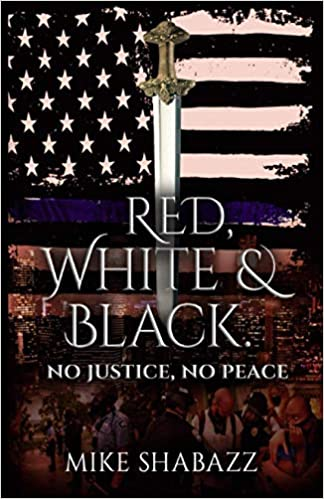 Red, White and Black: No Justice, No Peace: The Story Of Black And White People In America And How To Prevent That Story From Becoming Red by Mike Shabazz