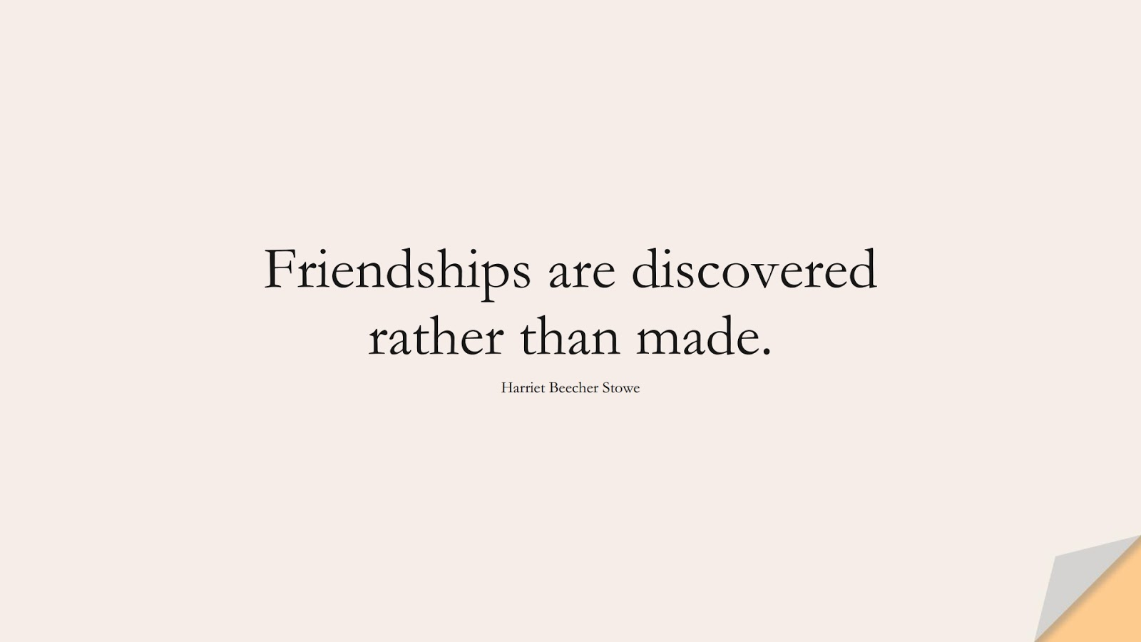 Friendships are discovered rather than made. (Harriet Beecher Stowe);  #FriendshipQuotes