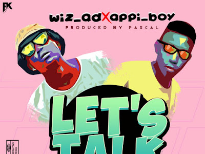 DOWNLOAD MP3: WizAD Ft. Appiboy - Let's Talk (Prod. Pascal)