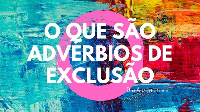 Língua Portuguesa: O que são Advérbios de Exclusão