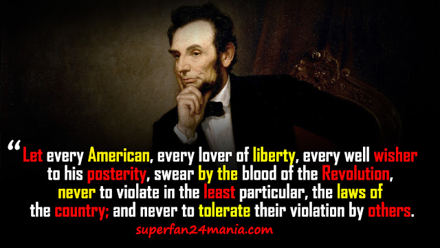 """""""Let every American, every lover of liberty, every well-wisher to his posterity, swear by the blood of the Revolution, never to violate in the least particular, the laws of the country; and never to tolerate their violation by others."""""""
