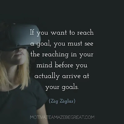 """Quotes On Achievement Of Goals: """"If you want to reach a goal, you must see the reaching in your mind before you actually arrive at your goals.""""- Zig Ziglar"""