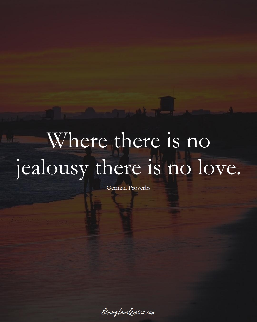 Where there is no jealousy there is no love. (German Sayings);  #EuropeanSayings