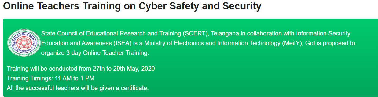 SCERT Online Teachers Training on Cyber Safety and Security Register Online @ www.infosecawareness.in/tech-trv State Council of Educational Research and Training (SCERT), Telangana in collaboration with Information Security Education and Awareness (ISEA) is a Ministry of Electronics and Information Technology (MeitY), GoI is proposed to organize 3 day Online Teacher Training./2020/05/scert-training-to-ts-teachers-on-cyber-security-safety-on-webinar-series-register-online-infosecawareness.in.html