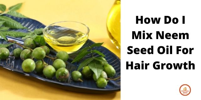 How Do I Mix Neem Seed Oil For Hair Growth