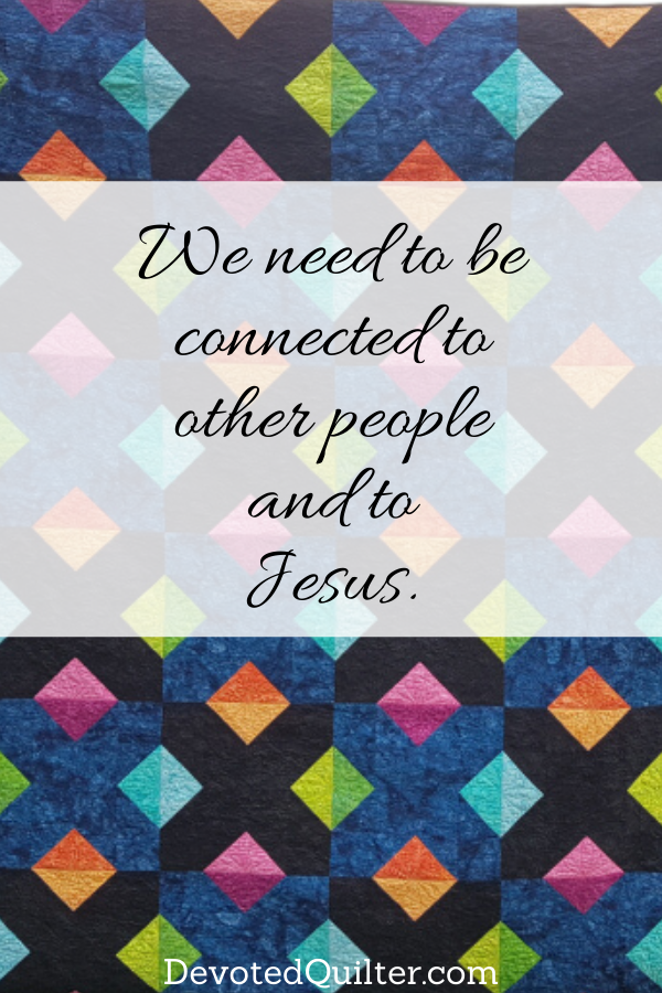 We need to be connected to other people and to Jesus | DevotedQuilter.com