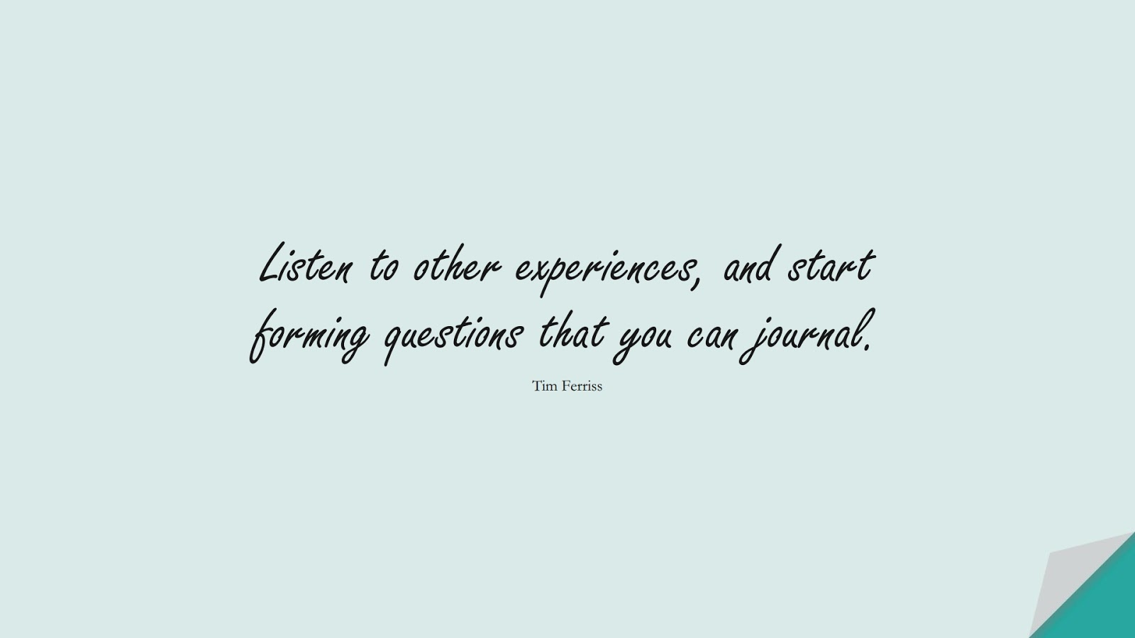 Listen to other experiences, and start forming questions that you can journal. (Tim Ferriss);  #TimFerrissQuotes