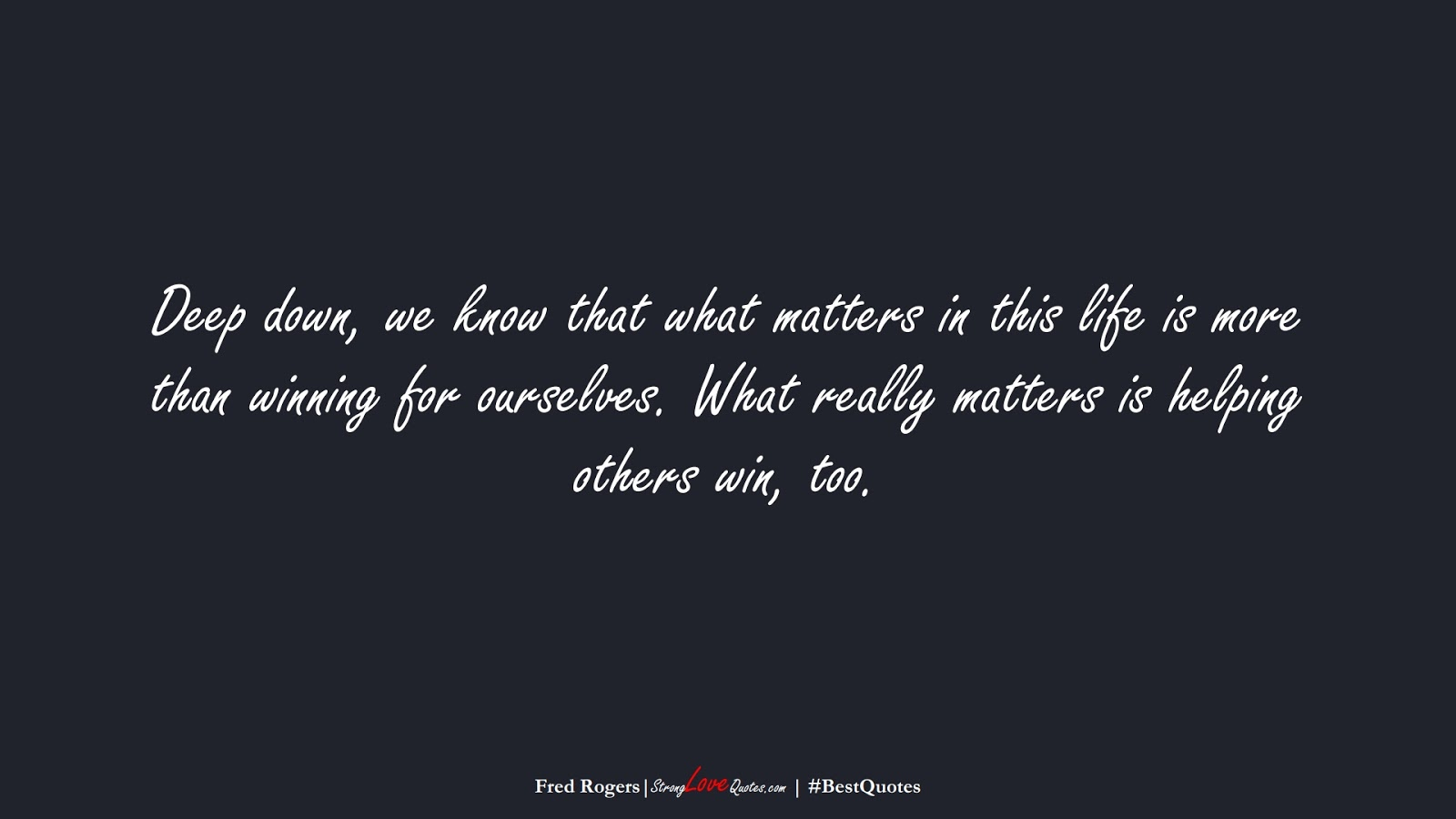 Deep down, we know that what matters in this life is more than winning for ourselves. What really matters is helping others win, too. (Fred Rogers);  #BestQuotes