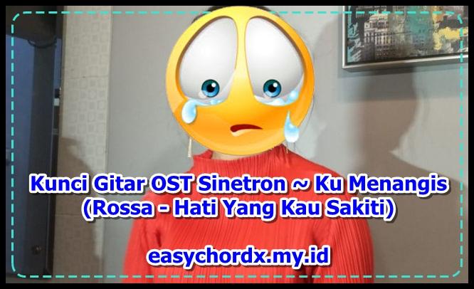 Kunci Gitar OST Sinetron ~ Ku Menangis (Rossa - Hati Yang Kau Sakiti)
