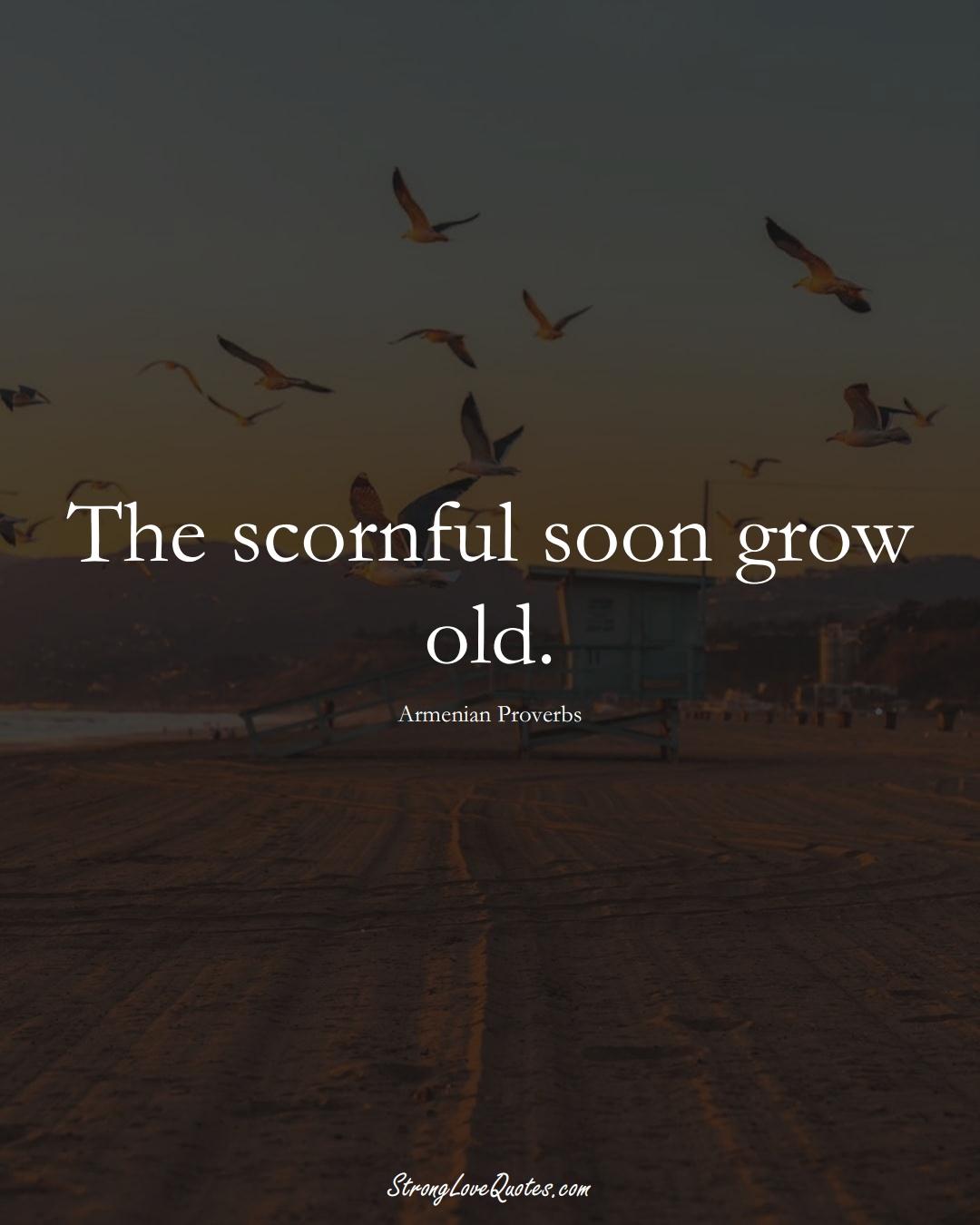 The scornful soon grow old. (Armenian Sayings);  #AsianSayings