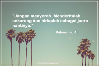 Jangan menyerah. Menderitalah sekarang dan hiduplah sebagai juara nantinya. (Muhammad Ali)