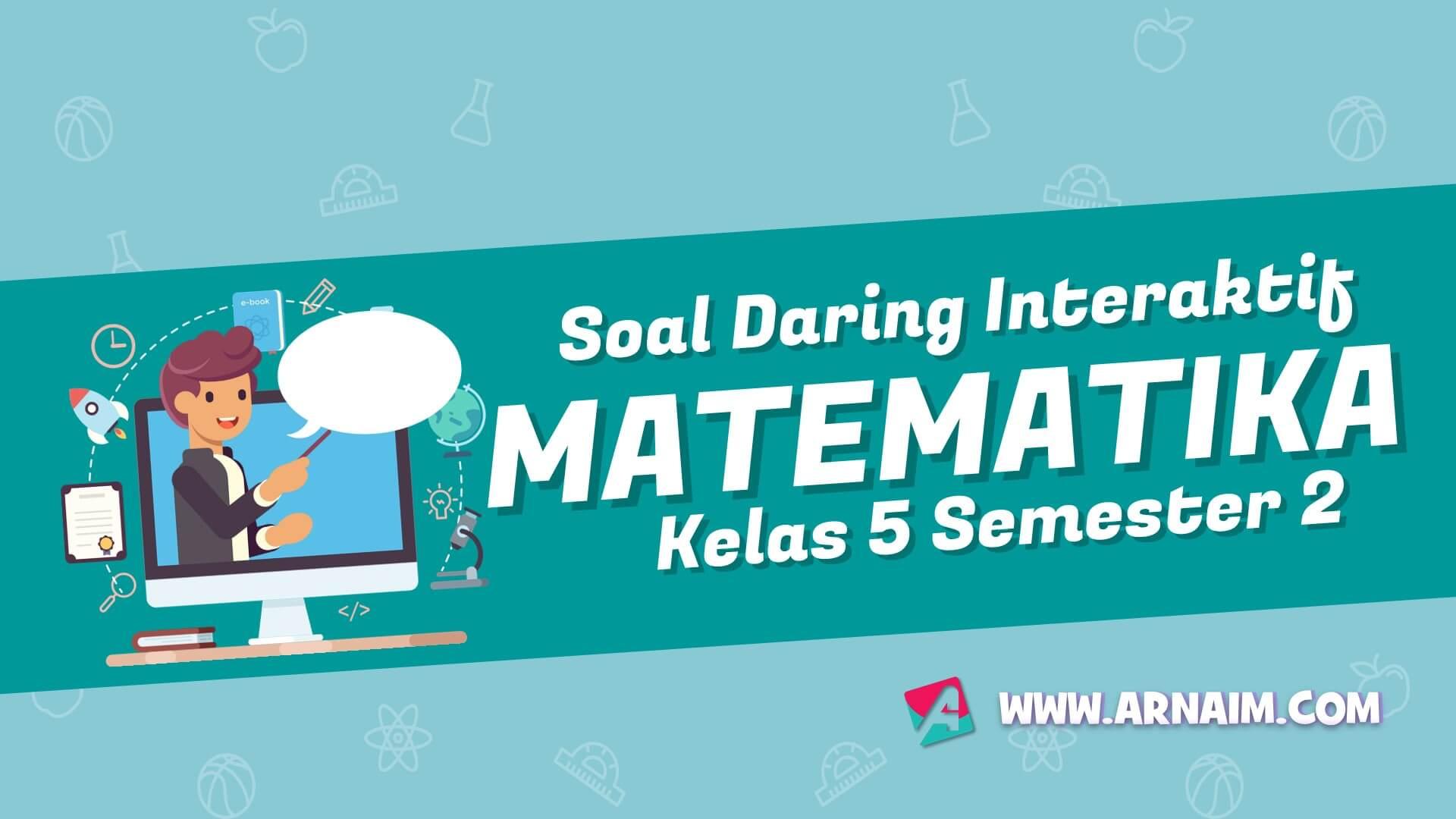 ARNAIM.COM - SOAL DARING INTERAKTIF MATEMATIKA KELAS 5 SEMESTER 2