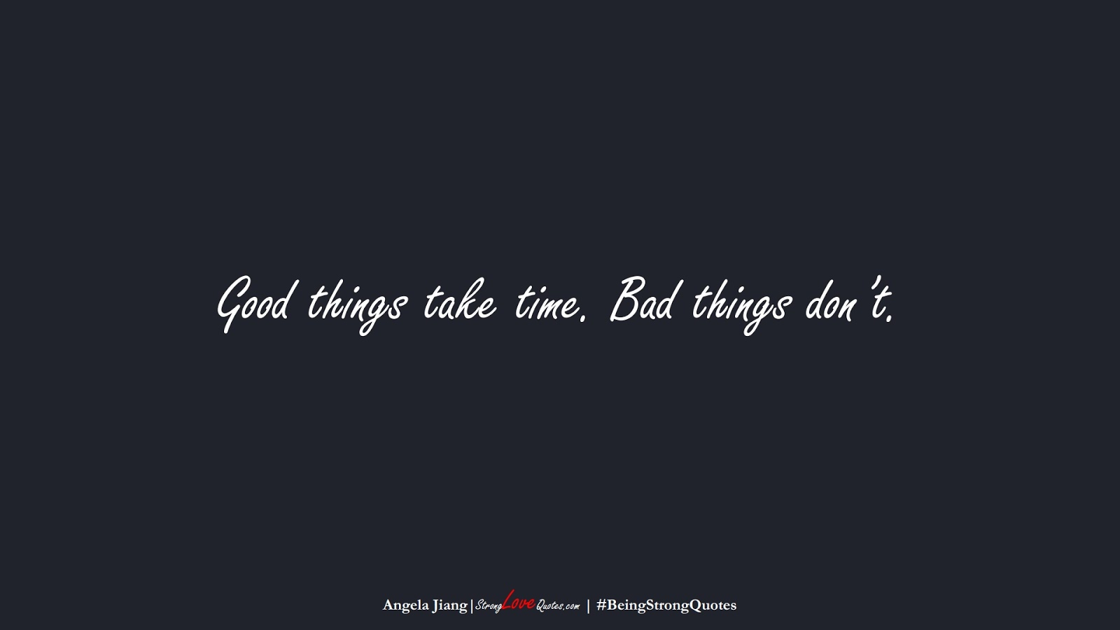 Good things take time. Bad things don't. (Angela Jiang);  #BeingStrongQuotes