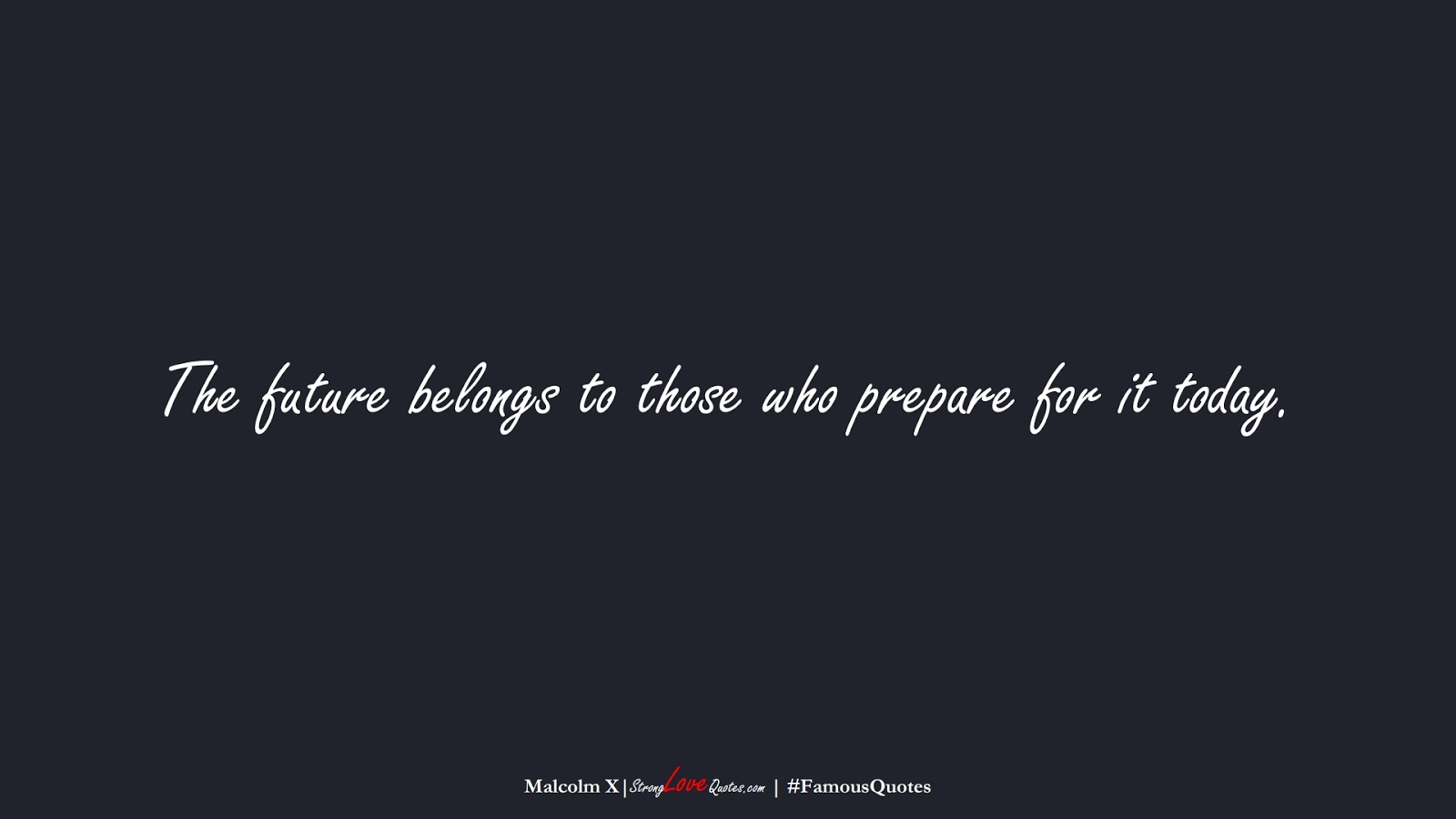 The future belongs to those who prepare for it today. (Malcolm X);  #FamousQuotes