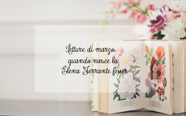 Letture di marzo: quando nasce la Elena Ferrante fever