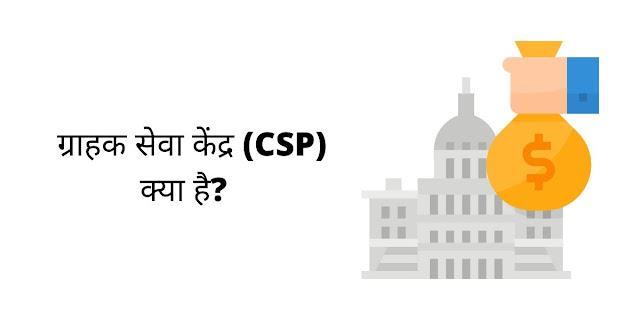 ग्राहक सेवा केंद्र (CSP) क्या है?