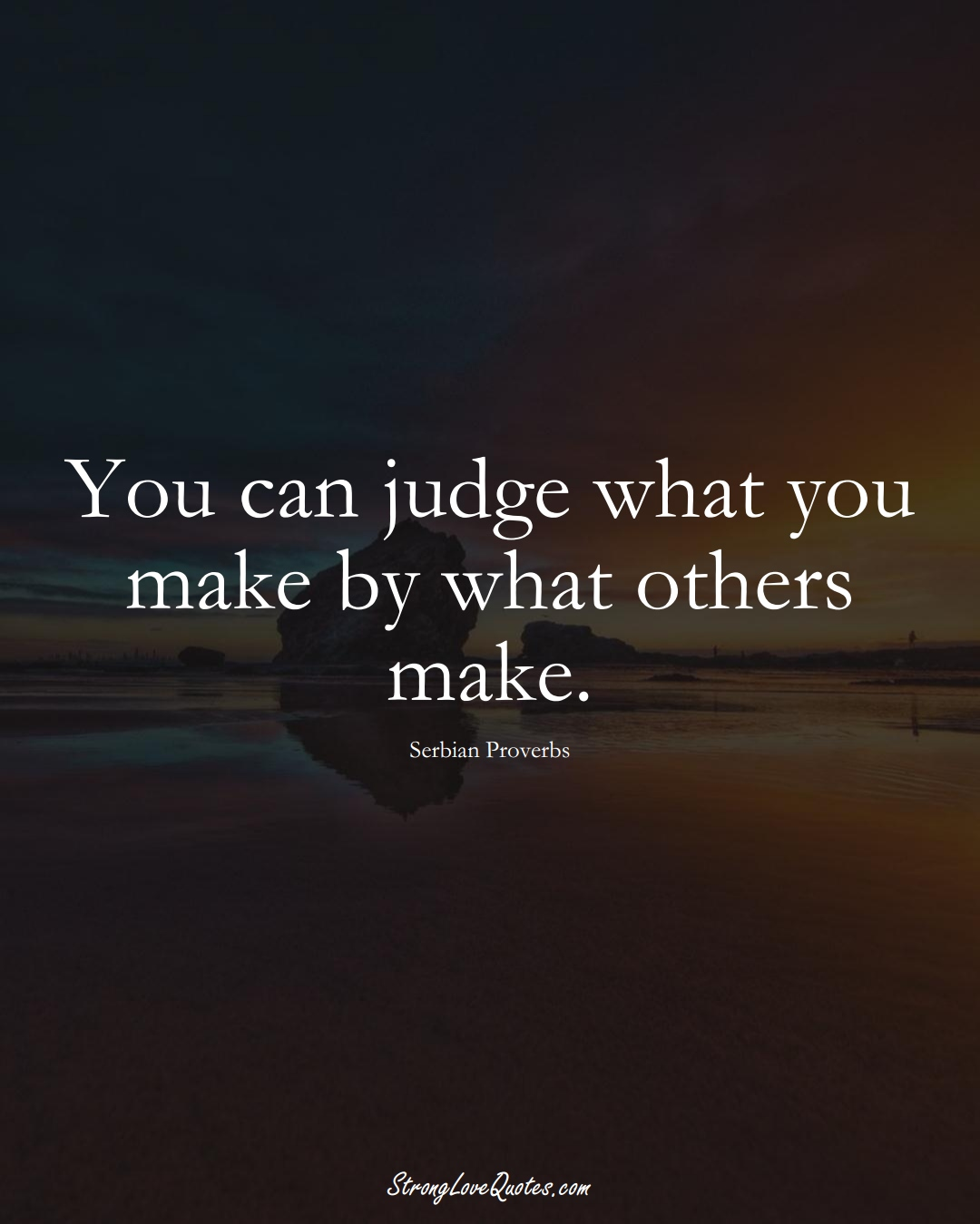 You can judge what you make by what others make. (Serbian Sayings);  #EuropeanSayings