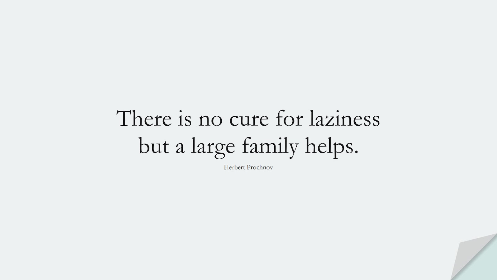There is no cure for laziness but a large family helps. (Herbert Prochnov);  #FamilyQuotes