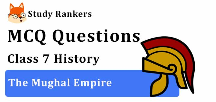 MCQ Questions for Class 7 History: Ch 4 The Mughal Empire