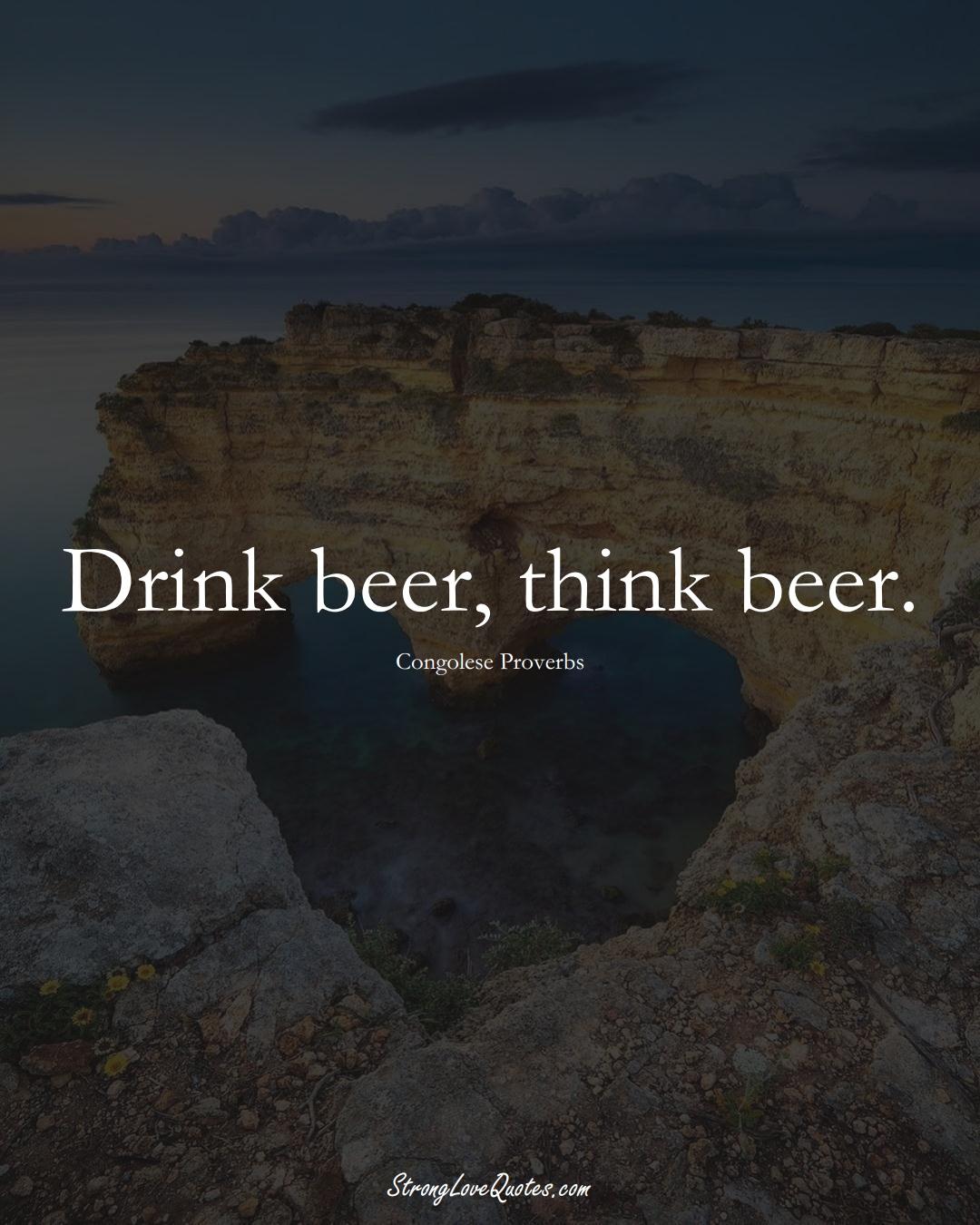Drink beer, think beer. (Congolese Sayings);  #AfricanSayings