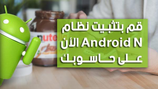 أحصل على نظام Android N و جربه الأن على حاسوبك قبل الجميع !