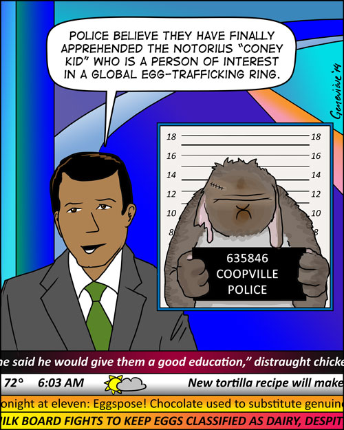 "TV screen showing morning news scene, anchor is talking, and behind him a mugshot of a tough bunny with tattered ears and scars, holding up an ID card with ""635846 Coopville Police"" written on it.  Anchor says ""Police believe they have finally apprehended the notorious 'Coney Kid' who is a person of interest in a global egg-trafficking ring.""   running across the bottom are news feeds  ""—he said he would give them a good education,"" Distraught chick —72 Degrees, 6:03 AM  partly sunny today — new Tortilla recipe will make — tonight at eleven: Eggspose!  Chocolate used to substitute genuine — Milk Board Fights to Keep Eggs Classified as Dairy, Despite —"